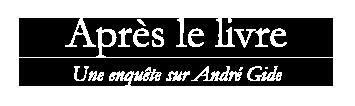 APRÈS LE LIVRE - Une enquête sur André Gide